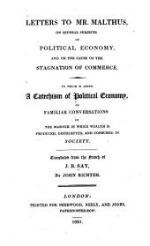 Letters to Mr. Malthus: On Several Subjects of Political Economy, and on the Cause of the General Stagnation of Commerce. To which is Added A Catechism of Political Economy ...