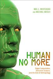 Human No More: Digital Subjectivities, Unhuman Subjects, and the End of Anthropology
