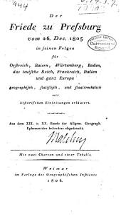 Der friede zu Pressburg vom 26.Dec. 1805 in seinen folgen für Oestreich, Baiern, Würtemberg, Baden: das teutsche reich, Frankreich, Italien und ganz Europa geographisch, statistisch, und staatsrechtlich mit historischen einleitungen erläutert ...