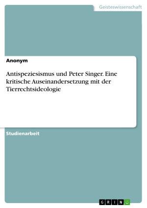 Antispeziesismus und Peter Singer  Eine kritische Auseinandersetzung mit der Tierrechtsideologie PDF