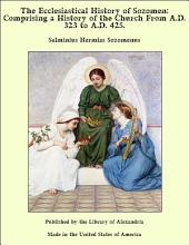 The Ecclesiastical History of Sozomen: Comprising a History of the Church From A.D. 323 to A.D. 425.