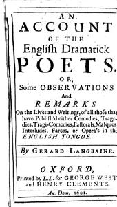 An Account of the English Dramatick Poets: Or, Some Observations and Remarks on the Lives and Writings, of All Those that Have Publish'd Either Comedies, Tragedies, Tragi-comedies, Pastorals, Masques, Interludes, Farces, Or Opera's in the English Tongue