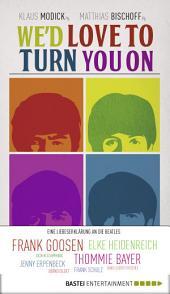 We'd love to turn you on: Eine Liebeserklärung an die Beatles. Geschichten über die Beatles von Elke Heidenreich, Frank Goosen und vielen anderen