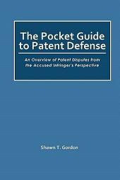 The Pocket Guide to Patent Defense: An Overview of Patent Disputes from the Accused Infringer's Perspective