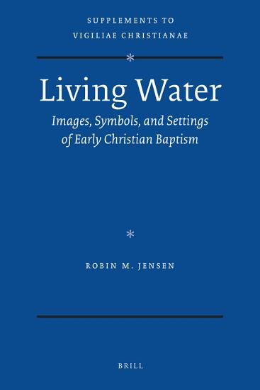Living Water  Images  Symbols  and Settings of Early Christian Baptism PDF