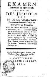 Examen impartial & approfondi de l'Institut des Jesuites par M. de La Chalotais, procureur general du roi au Parlement de Bretagne. Suivi de l'arrêt provisionel du même Parlement, du 23. decembre 1761, qui fait defense aus Jesuites de recevoir des novices ou associés &c ; de celui du 27. avril 1762, & enfin de l'arrêt definitif du 27. mai suivant, qui adopte les conclusions du procureur general, dissout la Societé dans son ressort, ordonne la saisie de tout ses biens &c..