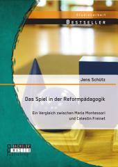 Das Spiel in der Reformpädagogik: Ein Vergleich zwischen Maria Montessori und Celestin Freinet