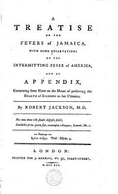 A Treatise on the Fevers of Jamaica: With Some Observations on the Intermitting Fever of America, and an Appendix, Containing Some Hints on the Means of Preserving the Health of Soldiers in Hot Climates
