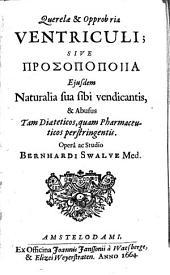 Querelae et opprobria ventriculi: sive prosopopoia ejusdem naturalia sua sibi vendicantis, & abusus tam diaeteticos, quam pharmaceuticos perstringentis