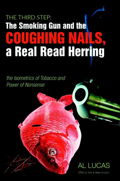 The Third Step  The Smoking Gun and the Coughing Nails  a Real Read Herring  the Isometrics of Tobacco and the Power of Nonsense  PDF