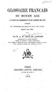 Glossaire français du moyen âge: à l'usage de l'archéologue et de l'amateur des arts, précédé de l'inventaire des bijoux de Louis, duc d'Anjou, dressé vers 1360