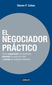 El negociador práctico: Cómo argumentar tus opiniones, defender tu punto de vista y triunfar en cualquie