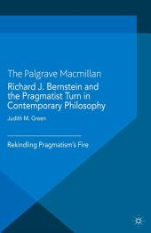 Richard J. Bernstein and the Pragmatist Turn in Contemporary Philosophy: Rekindling Pragmatism's Fire
