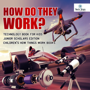How Do They Work  Telescopes  Electric Motors  Drones and Race Cars   Technology Book for Kids Junior Scholars Edition   Children s How Things Work Books