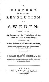 A History of the Late Revolution in Sweden, Containing an Account of the Transactions of the Three Last Diets in that Country, Preceded by a Short Abstract of the Swedish History... by Charles Francis Sheridan,...