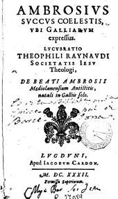 Ambrosius succus coelestis, ubi Galliarum expressus, Lucubratio Theophili Raynaudi ... de beati Ambrosii Mediolanensium antistitis, natali in Galliis solo
