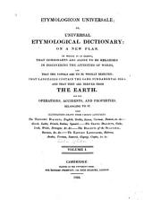 Etymologicon Universale: Or, Universal Etymological Dictionary. On a New Plan. In which it is Shewn, that Consonants are Alone to be Regarded in Discovering the Affinities of Words, and that the Vowels are to be Wholly Rejected; that Languages Contain the Same Fundamental Idea; and that They are Derived from the Earth, and the Operations, Accidents, and Properties Belonging to it, Volume 1