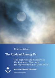 The Undead Among Us The Figure Of The Vampire As The Unknown Other And Its Representation In True Blood  Book PDF