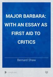 Major Barbara: With an Essay as First Aid to Critics