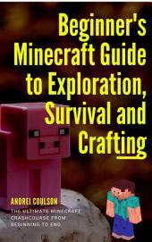 Beginner's Minecraft Guide to Exploration, Survival and Crafting: the ultimate Minecraft handbook from beginning to end.