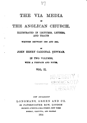 The Works of Cardinal Newman: The via media of the Anglican Church illustrated in lectures, letters and tracts, written between 1830 and 1841. [3rd ed.] 1911-1914