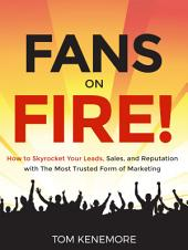 Fans On Fire!: How to Skyrocket Your Leads, Sales, and Reputation with the Most Trusted Form of Marketing
