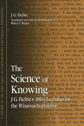 Science of Knowing, The: J. G. Fichte's 1804 Lectures on the Wissenschaftslehre