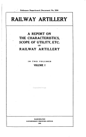 ...Railway Artillery: A Report on the Characteristics, Scope of Utility, Etc., of Railway Artillery, in Two Vols. ...
