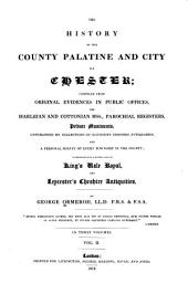 The history of the county Palatine and city of Chester: comp. from original evidences in public offices, the Harleian and Cottonian mss., parochial registers, private muniments, unpublished ms. collections of successive Cheshire antiquaries, and a personal survey of every township in the county; incorporated with a republication of King's Vale royal and Leycester's Cheshire antiquities