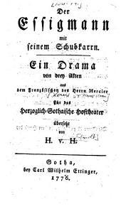Der Essigmann mit seinem Schubkarrn: Ein Drama von drey Akten