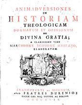 Animadversiones In Historiam Theologicam Dogmatum Et Opinionum De Divina Gratia; A Clarissimo Viro Marchione Scipione Maffaejo, Elaboratam