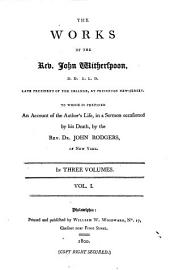 The Works of the Rev. John Witherspoon, D.D. L.L.D. Late President of the College, at Princeton New-Jersey: To which is Prefixed an Account of the Author's Life, in a Sermon Occasioned by His Death, by the Rev. Dr. John Rodgers, of New York. : In Three Volumes. : Vol. I[-III].
