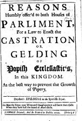 Reasons humbly offer'd to both Houses of Parliment [sic] for a Law to enact the Castration or Gelding of Popish Ecclesiastics, in this Kingdom. As the best way to prevent the growth of Popery
