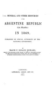 The Mineral and Other Resources of the Argentine Republic (La Plata) in 1869: Published by Special Authority of the National Government