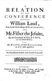 A Relation of the Conference Between William Laud, Late Lord Arch-bishop of Canterbury, and Mr. Fisher the Jesuite: By the Command of King James, of Ever-blessed Memory : with an Answer to Such Exceptions as A.C. Takes Against it