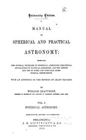 A manual of spherical and practical astronomy: embracing the general problems of spherical astronomy, the special applications to nautical astronomy, and the theory and use of fixed and portable astronomical instruments, with an appendix on the method of least squares, Volume 1