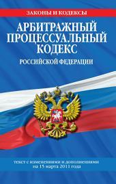 Арбитражный процессуальный кодекс Российской Федерации. Текст с изм. и доп. на 15 марта 2011 г.