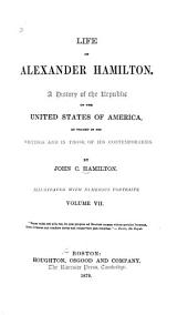 Life of Alexander Hamilton: A History of the Republic of the United States of America, as Traced in His Writings and in Those of His Contemporaries, Volume 7