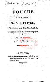 Fouché [de Nantes]: sa vie privée, politique et morale, depuis son entrée à la Convention jusqu'à ce jour...[par Serieys]