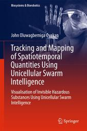 Tracking and Mapping of Spatiotemporal Quantities Using Unicellular Swarm Intelligence: Visualisation of Invisible Hazardous Substances Using Unicellular Swarm Intelligence