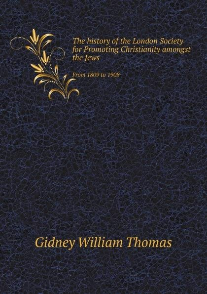 The history of the London Society for Promoting Christianity amongst the Jews