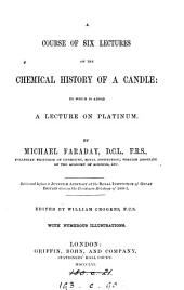 A Course of Six Lectures on the Chemical History of a Candle: To which is Added a Lecture on Platinum