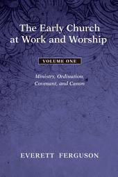 The Early Church at Work and Worship - Volume 1: Ministry, Ordination, Covenant, and Canon