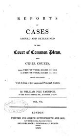 Reports of Cases Argued and Determined in the Court of Common Pleas, and Other Courts: From Michaelmas Term, 48 Geo. III. 1807, to [Hilary Term, 59 Geo. III. 1819] Both Inclusive. With Tables of the Cases and Principal Matters, Volume 7