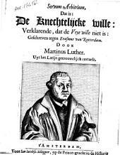 Servum arbitrium, dat is: de knechtelijcke wille: verklarende, dat de vrye wille niet is, Geschreven tegen Erasmus van Rotterdam