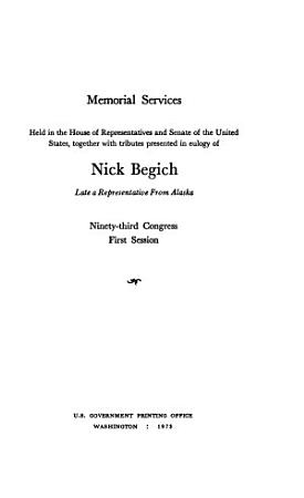 Memorial Services Held in the House of Representatives and Senate of the United States  Together with Tributes Presented in Eulogy of Nick Begich  Late a Representative from Alaska PDF