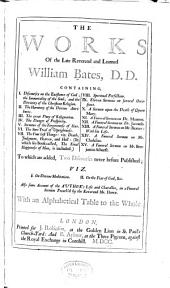 The Works of the Late Reverend and Learned William Bates, D.D.: Containing ... Some Account of the Author's Life and Character in a Funeral Sermon Preach'd by the Reverend Mr. Howe