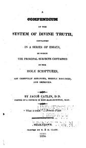 A Compendium of the System of Divine Truth: Contained in a Series of Essays, in which the Principal Subjects Contained in the Holy Scriptures, are Carefully Arranged, Briefly Discussed, and Improved