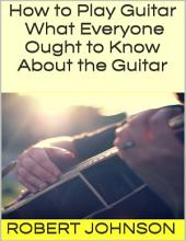 How to Play Guitar: What Everyone Ought to Know About the Guitar
