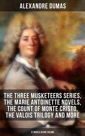ALEXANDRE DUMAS  The Three Musketeers Series  The Marie Antoinette Novels  The Count of Monte Cristo  The Valois Trilogy and more  27 Novels in One Volume  PDF